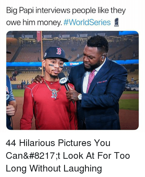 big papi: Big Papi interviews people like they  owe him money. 44 Hilarious Pictures You Can't Look At For Too Long Without Laughing