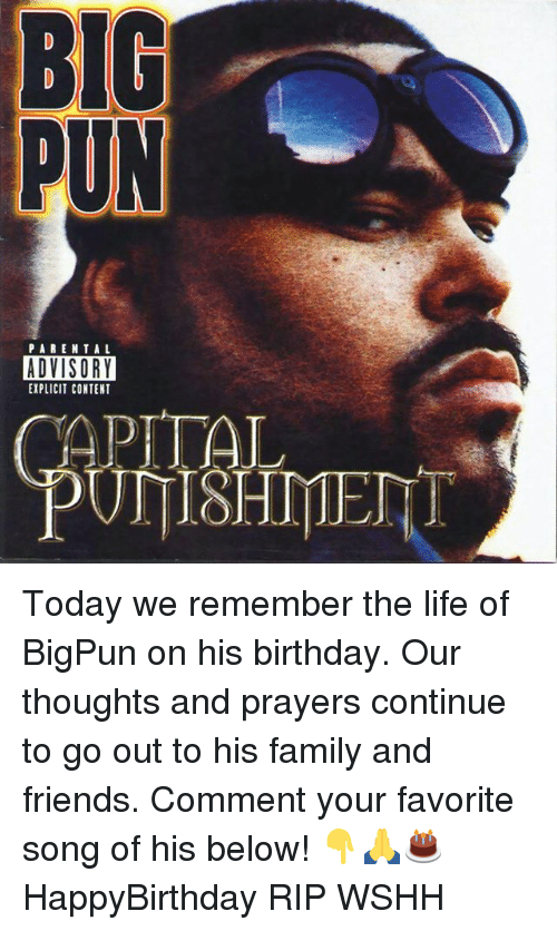 Birthday, Family, and Friends: BIG  PUN  PARENTAL  ADVISORY  EXPLICIT CONTENT  APITAL Today we remember the life of BigPun on his birthday. Our thoughts and prayers continue to go out to his family and friends. Comment your favorite song of his below! 👇🙏🎂 HappyBirthday RIP WSHH