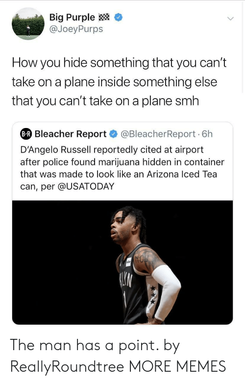"""Bleacher Report: Big Purple <  @JoeyPurps  How you hide something that you can'""""t  take on a plane inside something else  that you can't take on a plane smh  Bleacher Report@BleacherReport 6h  D'Angelo Russell reportedly cited at airport  after police found marijuana hidden in container  that was made to look like an Arizona Iced Tea  can, per @USATODAY The man has a point. by ReallyRoundtree MORE MEMES"""