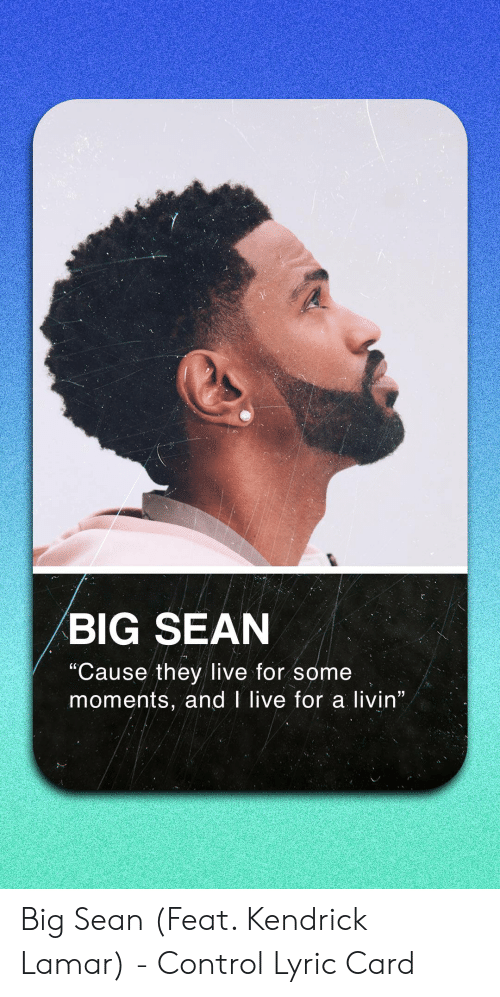 """Big Sean: BIG SEAN  """"Cause they live for some  moments, and I live for a livin"""" Big Sean (Feat. Kendrick Lamar) - Control Lyric Card"""