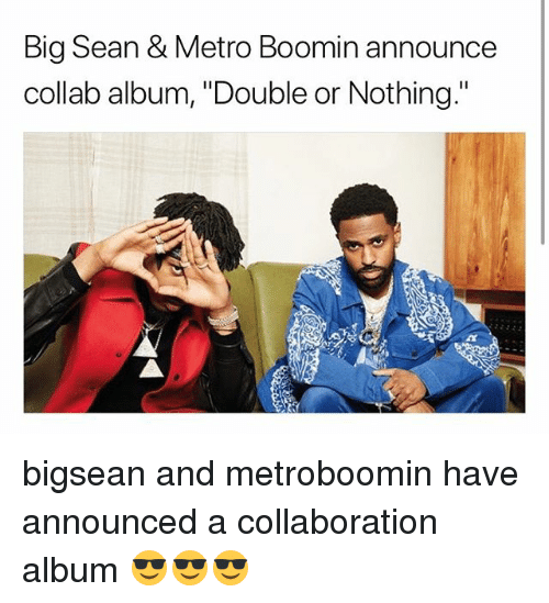 "Big Sean: Big Sean & Metro Boomin announce  collab album, ""Double or Nothing."" bigsean and metroboomin have announced a collaboration album 😎😎😎"