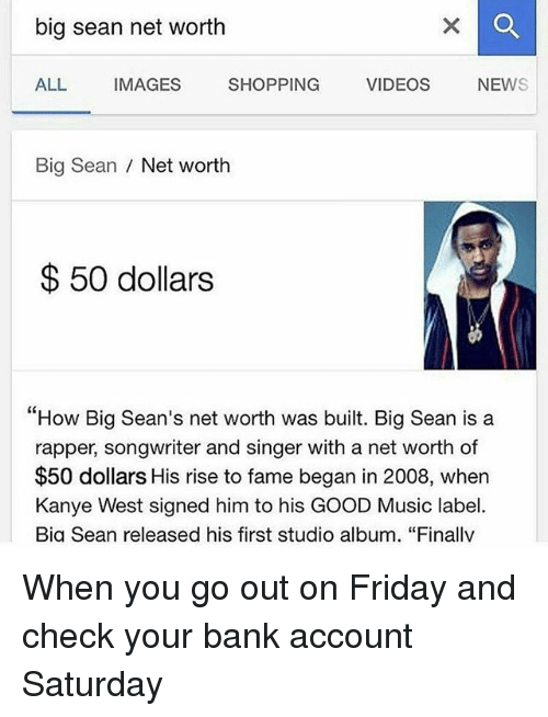 """studio albums: big sean net worth  ALL  IMAGES  SHOPPING  VIDEOS  NEW  Big Sean  Net worth  50 dollars  """"How Big Sean's net worth was built. Big Sean is a  rapper, songwriter and singer with a net worth of  $50 dollars His rise to fame began in 2008, when  Kanye West signed him to his GOOD Music label.  Bia Sean released his first studio album. """"Finallv When you go out on Friday and check your bank account Saturday"""