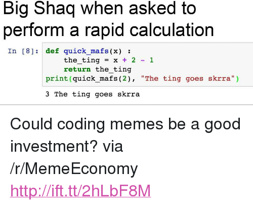 """Memes, Shaq, and Good: Big Shaq when asked to  perform a rapid calculation  In [8] def quick mafs (x):  the-ting = x + 2-1  return the ting  print (quick_mafs (2), """"The ting goes skrra"""")  3 The ting goes skrra <p>Could coding memes be a good investment? via /r/MemeEconomy <a href=""""http://ift.tt/2hLbF8M"""">http://ift.tt/2hLbF8M</a></p>"""