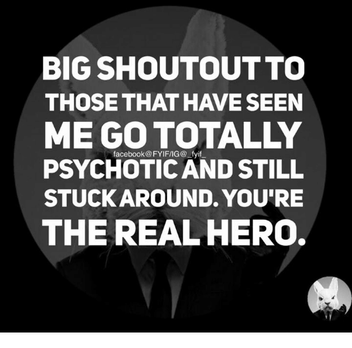 psychotically: BIG SHOUTOUTTO  THOSE THAT HAVE SEEN  facebook@FYIFIIG@ fyif  PSYCHOTIC AND STILL  STUCK AROUND. YOU'RE  THE REAL HERO.