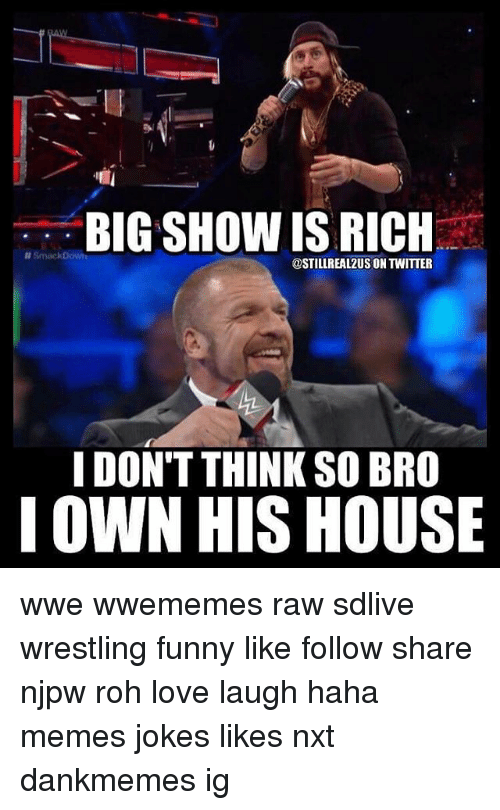 rohs: BIG SHOW IS RICH  @STILLREAL2US ON TWITTER  I DON'T THINK SO BRO  I OWN HIS HOUSE wwe wwememes raw sdlive wrestling funny like follow share njpw roh love laugh haha memes jokes likes nxt dankmemes ig