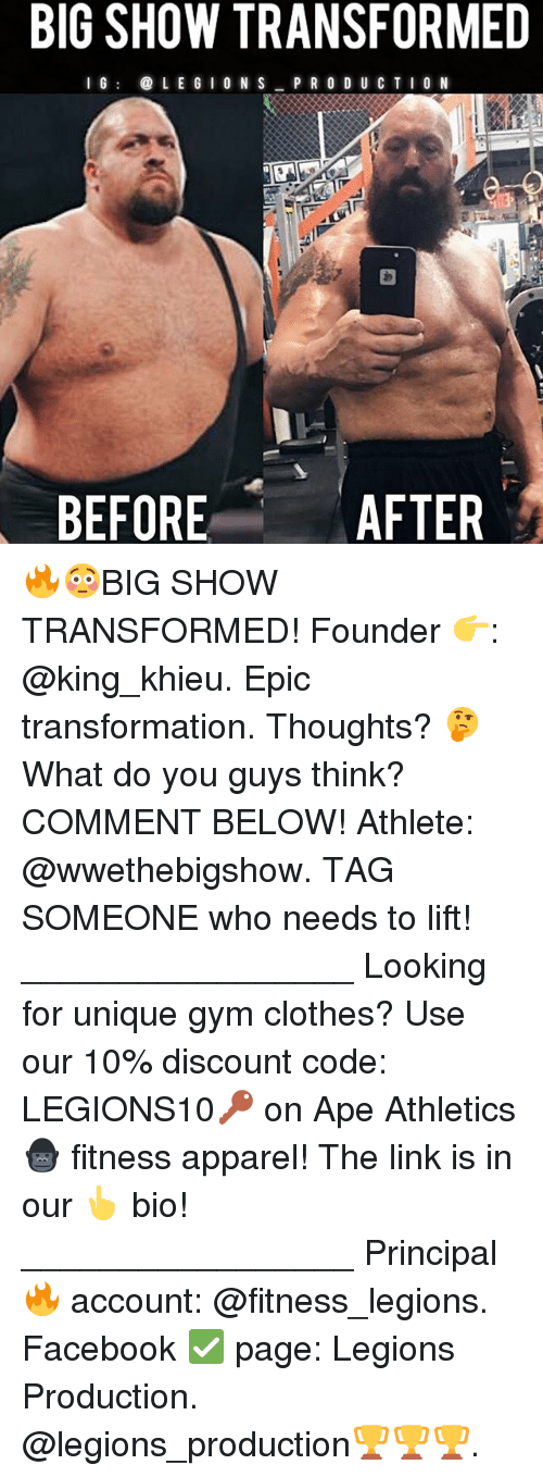 Clothes, Facebook, and Gym: BIG SHOW TRANSFORMED  I G  LEGION S  PRODUCTION  AFTER  BEFORE 🔥😳BIG SHOW TRANSFORMED! Founder 👉: @king_khieu. Epic transformation. Thoughts? 🤔 What do you guys think? COMMENT BELOW! Athlete: @wwethebigshow. TAG SOMEONE who needs to lift! _________________ Looking for unique gym clothes? Use our 10% discount code: LEGIONS10🔑 on Ape Athletics 🦍 fitness apparel! The link is in our 👆 bio! _________________ Principal 🔥 account: @fitness_legions. Facebook ✅ page: Legions Production. @legions_production🏆🏆🏆.