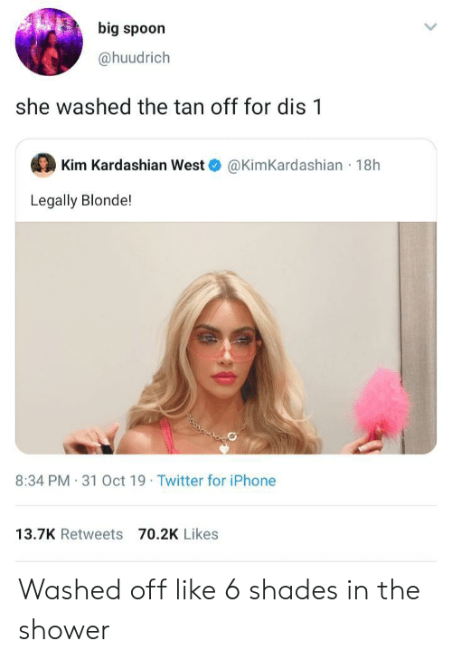 dis: big spoon  @huudrich  she washed the tan off for dis 1  Kim Kardashian West  @KimKardashian 18h  Legally Blonde!  8:34 PM 31 Oct 19 Twitter for iPhone  13.7K Retweets 70.2K Likes Washed off like 6 shades in the shower