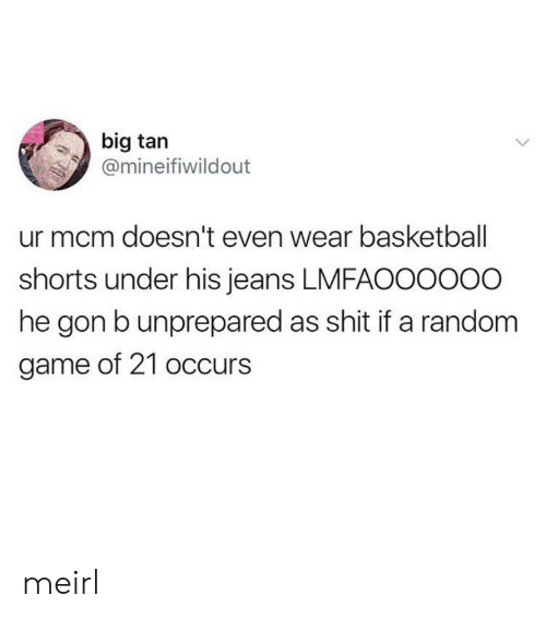 mcm: big tan  @mineifiwildout  ur mcm doesn't even wear basketball  shorts under his jeans LMFAOO0000  he gon b unprepared as shit if a random  game of 21 occurs meirl