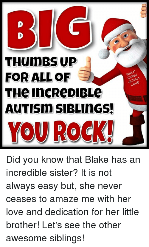 Thumb Up: BIG  THumBS UP  FOR ALL OF  DOWN  LANE  THe IncReDIBLe  AuTISm SIBLINGS!  YOU ROCK! Did you know that Blake has an incredible sister?     It is not always easy but, she never ceases to amaze me with her love and dedication for her little brother!    Let's see the other awesome siblings!