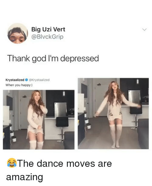 God, Memes, and Happy: Big Uzi Vert  @BlvckGrip  Thank god I'm depressed  Krystaalized @Krystaalized  When you happy:) 😂The dance moves are amazing