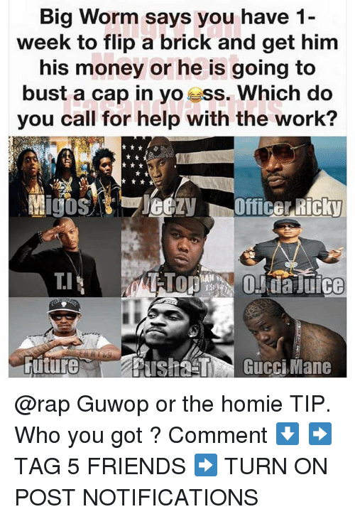 Friends, Homie, and Juice: Big Worm says you have 1-  week to flip a brick and get him  his money or he is going to  bust a cap in yo ess. Which do  you call for help with the work?  TIOda Juice @rap Guwop or the homie TIP. Who you got ? Comment ⬇️ ➡️ TAG 5 FRIENDS ➡️ TURN ON POST NOTIFICATIONS