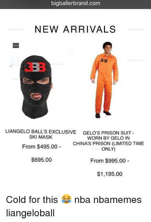 Basketball, Nba, and Sports: bigballerbrand.com  NEW ARRIVALS  LIANGELO BALL'S EXCLUSIVE  SKI MASK  From $495.00  $695.00  GELO'S PRISON SUIT -  WORN BY GELO IN  CHINA'S PRISON (LIMITED TIME  ONLY)  From $995.00  $1,195.00 Cold for this 😂 nba nbamemes liangeloball