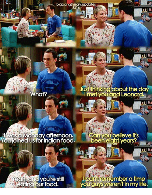 memes: bigbangtheory updates  8x16  Just thinking about the day  met you and Leonard.  What?  t Wasa onday afternoon.  Hcan you believe it's  Youjoined us for Indian food  been eight years?  and youre still  utcantre a time  remember youguy werentin mylife.  eating our food.