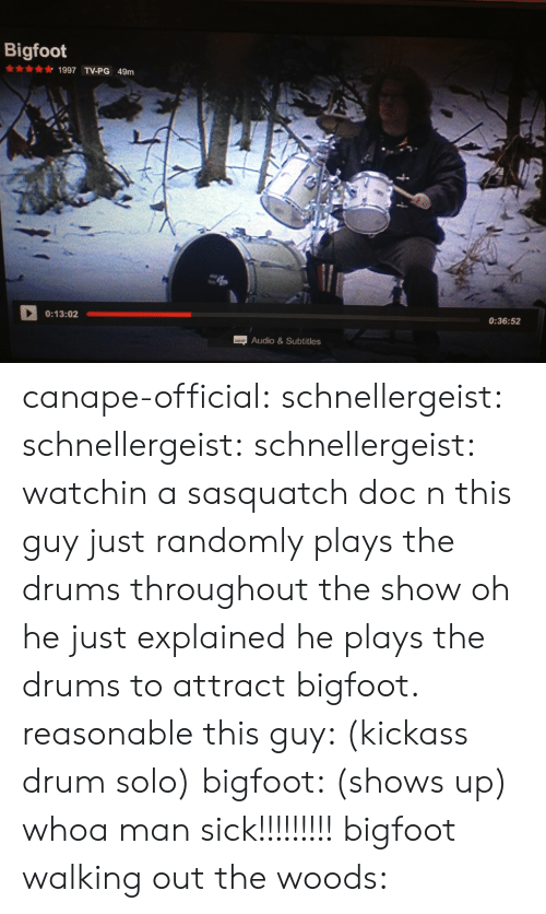 Bigfoot: Bigfoot  1997 TV-PG 49m  0:13:02  0:36:52  Audio&Subtitles canape-official: schnellergeist:  schnellergeist:   schnellergeist:  watchin a sasquatch doc n this guy just randomly plays the drums throughout the show  oh he just explained he plays the drums to attract bigfoot. reasonable   this guy: (kickass drum solo) bigfoot: (shows up) whoa man sick!!!!!!!!!  bigfoot walking out the woods: