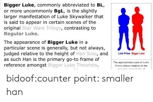 bidoof: Bigger Luke, commonly abbreviated to BL,  or more uncommonly BgL, is the slightly  larger manifestation of Luke Skywalker that  is said to appear in certain scenes of the  original Star Wars Trilogy, contrasting to  Regular Luke.  The appearance of Bigger Luke in a  particular scene is generally, but not always,  judged relative to the height of Han Solo, and  as such Han is the primary go-to frame of  reference amongst Bigger Luke Theorists  Luke Prime Bigger Luke  The approximate scale of Luke  Prime shown relative to the bidoof:counter point: smaller han