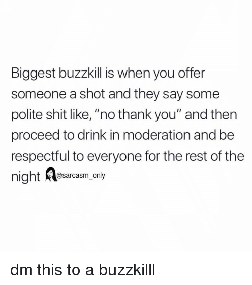 """Funny, Memes, and Shit: Biggest buzzkill is when you offer  someone a shot and they say some  polite shit like, """"no thank you"""" and then  proceed to drink in moderation and be  respectful to everyone for the rest of the  @sarcasm only dm this to a buzzkilll"""