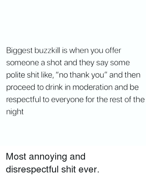 """respectful: Biggest buzzkill is when you offer  someone a shot and they say some  polite shit like, """"no thank you"""" and then  proceed to drink in moderation and be  respectful to everyone for the rest of the  night Most annoying and disrespectful shit ever."""