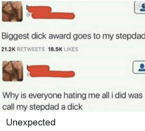 Stepdad: Biggest dick award goes to my stepdad  21.2K RETWEETS 18.5K LIKES  Why is everyone hating me all i did was  call my stepdad a dick Unexpected