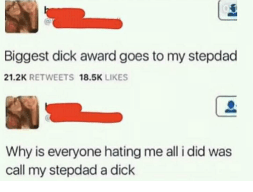 Biggest Dick: Biggest dick award goes to my stepdad  21.2K RETWEETS 18.5K LIKES  Why is everyone hating me all i did was  call my stepdad a dick