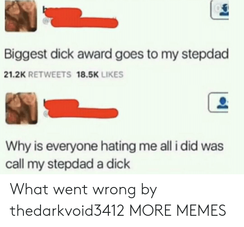Biggest Dick: Biggest dick award goes to my stepdad  21.2K RETWEETS 18.5K LIKES  Why is everyone hating me all i did was  call my stepdad a dick What went wrong by thedarkvoid3412 MORE MEMES