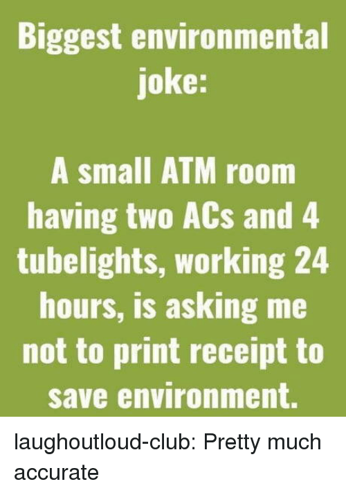 Club, Tumblr, and Blog: Biggest environmental  joke:  A small ATM room  having two ACs and 4  tubelights, working 24  hours, is asking me  not to print receipt to  save environment. laughoutloud-club:  Pretty much accurate