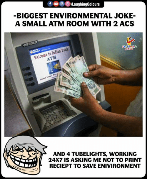 acs: BIGGEST ENVIRONMENTAL JOKE-  A SMALL ATM ROOM WITH 2 ACS  Welcome to Indian Bank  ATM  AND 4 TUBELIGHTS, WORKING  24X7 IS ASKING ME NOT TO PRINT  RECIEPT TO SAVE ENIVIRONMENT