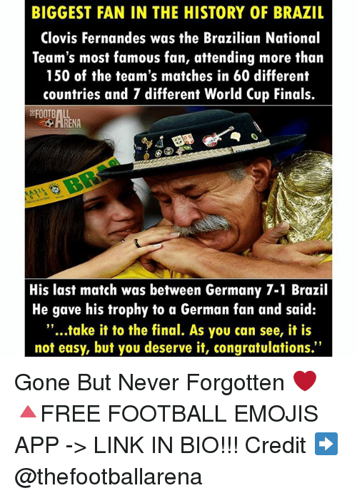 "Finals, Football, and Memes: BIGGEST FAN IN THE HISTORY OF BRAZIL  Clovis Fernandes was the Brazilian National  Team's most famous fan, attending more than  150 of the team's matches in 60 different  countries and 7 different World Cup Finals.  His last match was between Germany 7-1 Brazil  He gave his trophy to a German fan and said:  ""...take it to the final. As you can see, it is  not easy, but you deserve it, congratulations."" Gone But Never Forgotten ❤ 🔺FREE FOOTBALL EMOJIS APP -> LINK IN BIO!!! Credit ➡️ @thefootballarena"