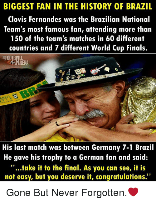 """Finals, Football, and Memes: BIGGEST FAN IN THE HISTORY OF BRAZIL  Clovis Fernandes was the Brazilian National  Team's most famous fan, attending more than  150 of the team's matches in 60 different  countries and 7 different World Cup Finals.  FOOTBALL  RENA  His last match was between Germany 7-1 Brazil  He gave his trophy to a German fan and said:  """"...take it to the final. As you can see, it is  not easy, but you deserve it, congratulations. Gone But Never Forgotten.❤"""