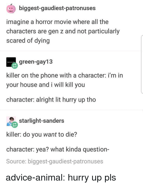 I Will Kill You: biggest-gaudiest-patronuses  imagine a horror movie where all the  characters are gen z and not particularly  scared of dying  green-gay13  killer on the phone with a character: i'm in  your house and i will kill you  character: alright lit hurry up tho  starlight-sanders  killer: do you want to die?  character: yea? what kinda question-  Source: biggest-gaudiest-patronuses advice-animal:  hurry up pls