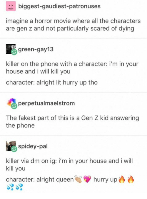 I Will Kill You: biggest-gaudiest-patronuses  imagine a horror movie where all the characters  are gen z and not particularly scared of dying  green-gay13  killer on the phone with a character: i'm in your  house and i will kill you  character: alright lit hurry up tho  perpetualmaelstrom  The fakest part of this is a Gen Z kid answering  the phone  spidey-pal  killer via dm on ig: i'm in your house and i will  kill you  hurry up  character: alright queen