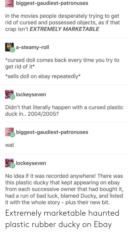 Appearing: biggest-gaudiest-patronuses  in the movies people desperately trying to get  rid of cursed and possessed objects, as if that  crap isn't EXTREMELY MARKETABLE  a-steamy-roll  *cursed doll comes back every time you try to  get rid of it*  *sells doll on ebay repeatedly*  lockeyseven  Didn't that literally happen with a cursed plastic  duck in.. 2004/2005?  biggest-gaudiest-patronuses  wat  lockeyseven  No idea if it was recorded anywhere! There was  this plastic ducky that kept appearing on ebay  from each successive owner that had bought it,  had a run of bad luck, blamed Ducky, and listed  it with the whole story - plus their new bit. Extremely marketable haunted plastic rubber ducky on Ebay