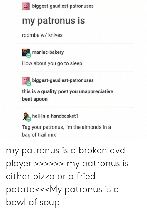 Roomba: biggest-gaudiest-patronuses  my patronus is  roomba w/ knives  maniac-bakery  How about you go to sleep  biggest-gaudiest-patronuses  this is a quality post you unappreciative  bent spoon  hell-in-a-handbasket1  Tag your patronus, I'm the almonds in a  bag of trail mix my patronus is a broken dvd player >>>>>> my patronus is either pizza or a fried potato<<<My patronus is a bowl of soup