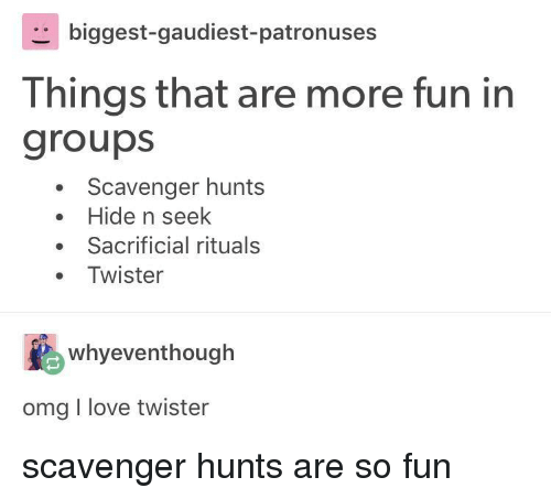 Twister: biggest-gaudiest-patronuses  Things that are more fun in  groups  Scavenger hunts  . Hide n seek  Sacrificial rituals  Twister  whyeventhough  omg I love twister scavenger hunts are so fun
