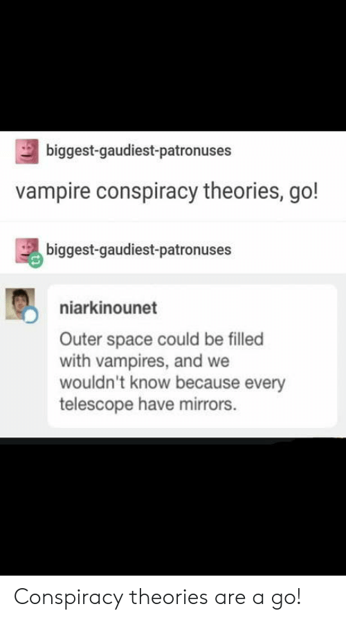 conspiracy theories: biggest-gaudiest-patronuses  vampire conspiracy theories, go!  biggest-gaudiest-patronuses  niarkinounet  Outer space could be filled  with vampires, and we  wouldn't know because every  telescope have mirrors. Conspiracy theories are a go!