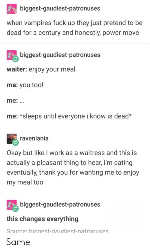 This Changes Everything: biggest-gaudiest-patronuses  when vampires fuck up they just pretend to be  dead for a century and honestly, power move  biggest-gaudiest-patronuses  waiter: enjoy your meal  me: you too!  me:  me: *sleeps until everyone i know is dead*  ravenlania  Okay but like I work as a waitress and this is  actually a pleasant thing to hear, i'm eating  eventually, thank you for wanting me to enjoy  my meal too  biggest-gaudiest-patronuses  this changes everything  Source biggest-gaudiest-natronuses Same