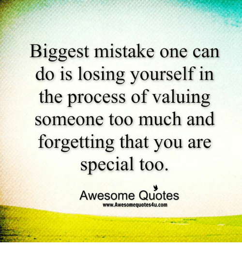 you are special: Biggest mistake one can  do is losing yourself in  the process of valuing  someone too much and  forgetting that you are  special too.  Awesome Quotes  www.Awesomequotes4u.com
