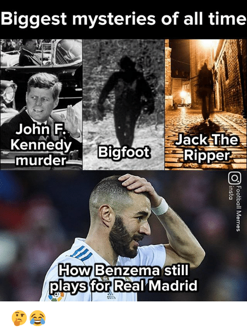 Memes, Real Madrid, and Time: Biggest mysteries of all time  John F  KennedyBigfootRipper  murder  Jack The  HoWBenzema still  plays for Real Madrid 🤔😂