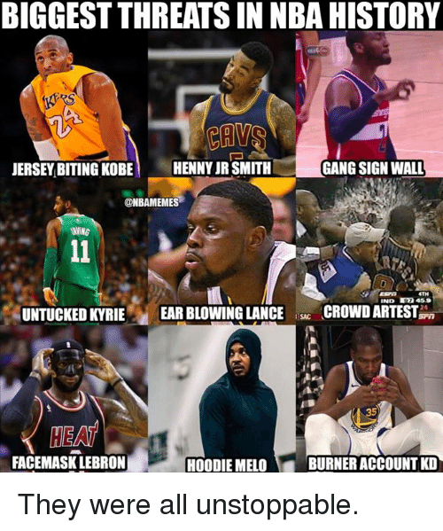 Gang Sign: BIGGEST THREATS IN NBA HISTORY  JERSEY BITING KOBE HENNY JR SMITH  GANG SIGN WALL  ONBAMEMES  TH  IND 97 459  UNTUCKED KYRIE EAR BLOWING LANCECROWD ARTEST  35  HEA  FACEMASK LEBRON  HOODIE MELO  BURNER ACCOUNT KD They were all unstoppable.