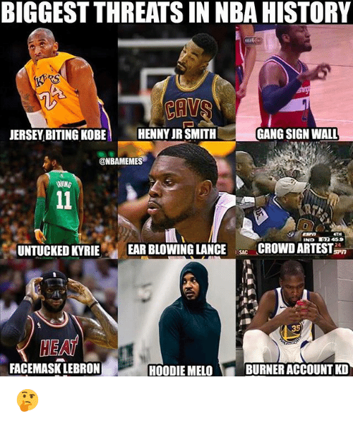 Gang Sign: BIGGEST THREATS IN NBA HISTORY  RS  JERSEY BITING KOBE HENNY JR SMITH  GANG SIGN WALL  ONBAMEMES  ETH  IND 459  UNTUCKED KYRIE  EAR BLOWING LANCECROWDARTEST  SAC  35  HEAT  FACEMASK LEBRON  HOODIE MELO  BURNER ACCOUNT KD 🤔
