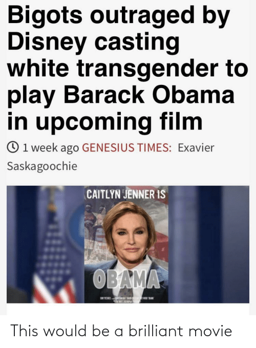 Outraged: Bigots outraged by  Disney casting  white transgender to  play Barack Obama  in upcoming film  O1 week ago GENESIUS TIMES: Exavier  Saskagoochie  CAITLYN JENNER IS  OBAMA This would be a brilliant movie