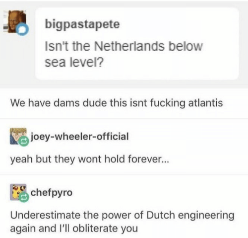 Dutch Language: bigpastapete  Isn't the Netherlands below  sea level?  We have dams dude this isnt fucking atlantis  joey-wheeler-official  yeah but they wont hold forever...  chefpyro  Underestimate the power of Dutch engineering  again and I'll obliterate you