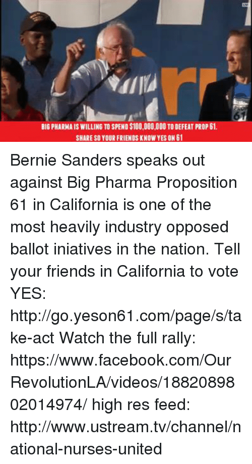 proposition: BIGPHARMAISWILLING TO SPEND$100,000,000 TODEFEAT PROP 61.  SHARE SO YOUR FRIENDS KNOW YES ON 61 Bernie Sanders speaks out against Big Pharma  Proposition 61 in California is one of the most heavily industry opposed ballot iniatives in the nation. Tell your friends in California to vote YES: http://go.yeson61.com/page/s/take-act  Watch the full rally:  https://www.facebook.com/OurRevolutionLA/videos/1882089802014974/  high res feed: http://www.ustream.tv/channel/national-nurses-united
