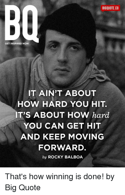 Rocky Balboa: BIGQUOTE.CO  GET INSPIRED NOW  IT AIN'T ABOUT  HOW HARD YOU HIT.  IT'S ABOUT HOW hard  YOU CAN GET HIT  AND KEEP MOVING  FORWARD  by ROCKY BALBOA That's how winning is done! by Big Quote