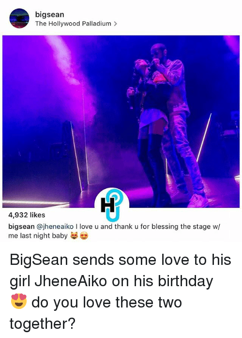 Birthday, Love, and Memes: bigsean  The Hollywood Palladium  4,932 likes  bigsean ajheneaiko l love u and thank u for blessing the stage w/  me last night baby BigSean sends some love to his girl JheneAiko on his birthday 😍 do you love these two together?