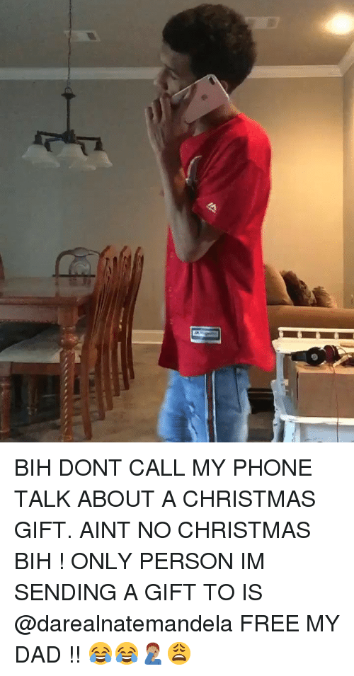 bih: BIH DONT CALL MY PHONE TALK ABOUT A CHRISTMAS GIFT. AINT NO CHRISTMAS BIH ! ONLY PERSON IM SENDING A GIFT TO IS @darealnatemandela FREE MY DAD !! 😂😂🤦🏽‍♂️😩