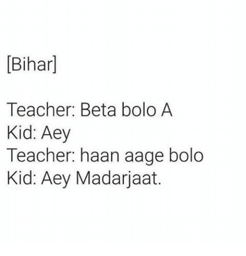 Memes, 🤖, and Beta: Bihar]  Teacher: Beta bolo A  Kid: Aey  Teacher: haan aag  bolo  Kid: Aey Madarjaat.