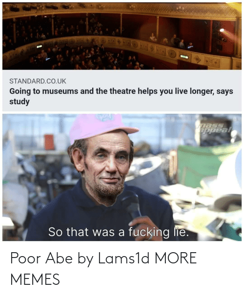 Theatre: BIK  STANDARD.CO.UK  Going to museums and the theatre helps you live longer, says  study  nass  ppeal  So that was a fucking lie. Poor Abe by Lams1d MORE MEMES
