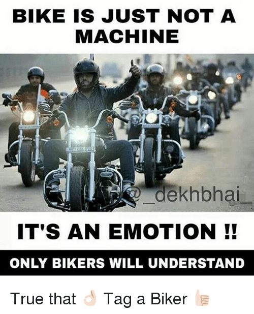 True, Dekh Bhai, and International: BIKE IS JUST NOT A  MACHINE  dekhbhai  IT'S AN EMOTION!!  ONLY BIKERS WILL UNDERSTAND True that 👌🏻 Tag a Biker 👍🏻