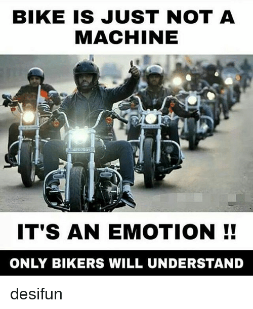 Memes, Bike, and 🤖: BIKE IS JUST NOT A  MACHINE  IT'S AN EMOTION  ONLY BIKERS WILL UNDERSTAND desifun