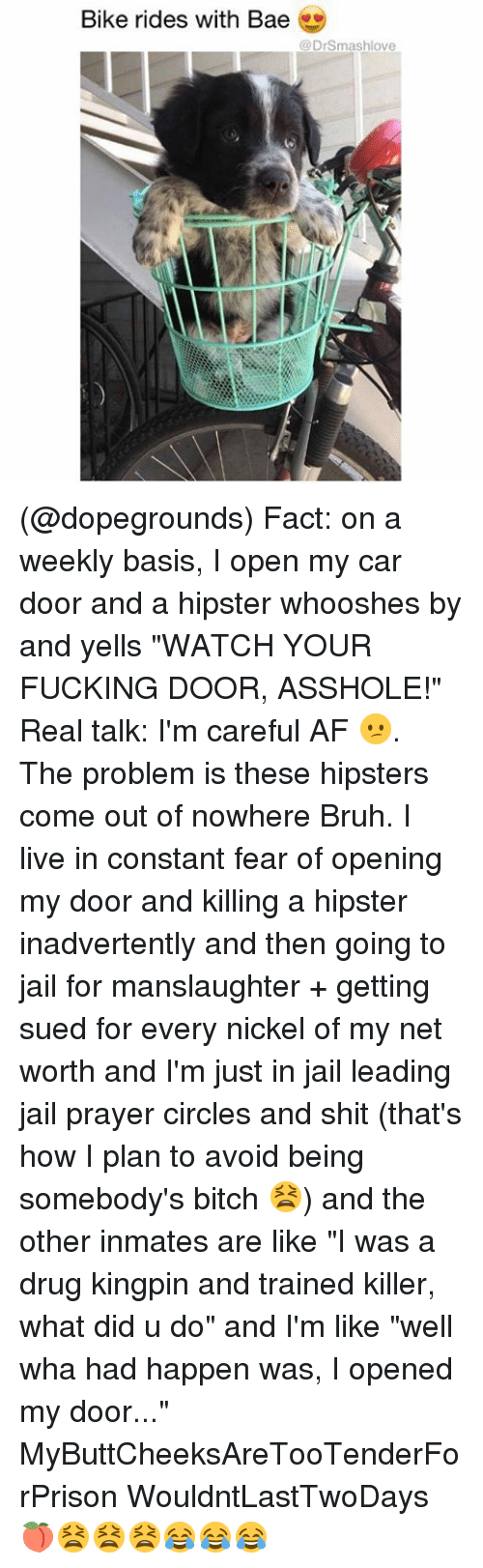 """Af, Bae, and Bitch: Bike rides with Bae  @Dr Smash love (@dopegrounds) Fact: on a weekly basis, I open my car door and a hipster whooshes by and yells """"WATCH YOUR FUCKING DOOR, ASSHOLE!"""" Real talk: I'm careful AF 😕. The problem is these hipsters come out of nowhere Bruh. I live in constant fear of opening my door and killing a hipster inadvertently and then going to jail for manslaughter + getting sued for every nickel of my net worth and I'm just in jail leading jail prayer circles and shit (that's how I plan to avoid being somebody's bitch 😫) and the other inmates are like """"I was a drug kingpin and trained killer, what did u do"""" and I'm like """"well wha had happen was, I opened my door..."""" MyButtCheeksAreTooTenderForPrison WouldntLastTwoDays 🍑😫😫😫😂😂😂"""